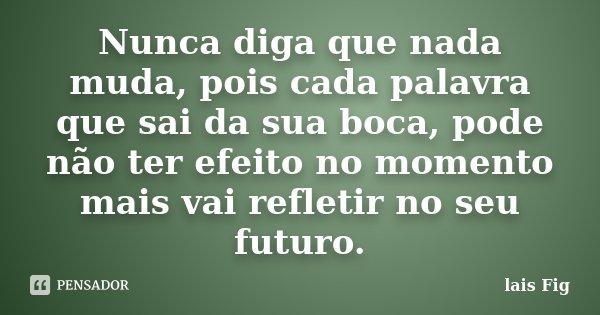 Nunca diga que nada muda, pois cada palavra que sai da sua boca, pode não ter efeito no momento mais vai refletir no seu futuro.... Frase de lais Fig.