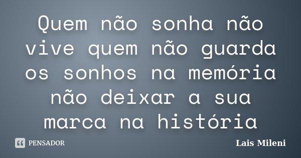 Quem não sonha não vive quem não guarda os sonhos na memória não deixar a sua marca na história... Frase de Lais Mileni.