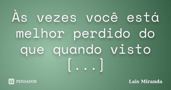 Às vezes você está melhor perdido do que quando visto [...]... Frase de Laís Miranda.