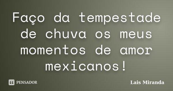Faço da tempestade de chuva os meus momentos de amor mexicanos!... Frase de Lais Miranda.