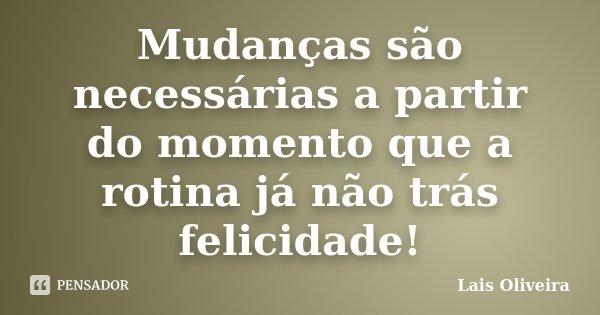 Mudanças são necessárias a partir do momento que a rotina já não trás felicidade!... Frase de Lais Oliveira.