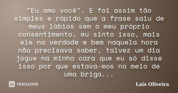 """""""Eu amo você"""". E foi assim tão simples e rápido que a frase saiu de meus lábios sem o meu próprio consentimento, eu sinto isso, mais ele na verdade e ... Frase de Lais Oliveira."""