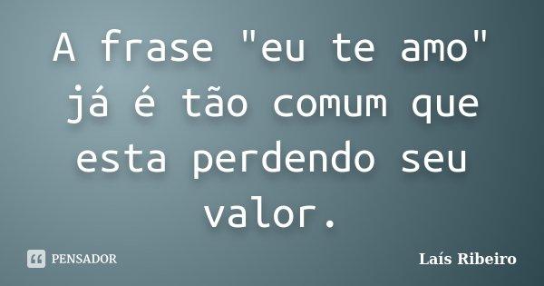 """A frase """"eu te amo"""" já é tão comum que esta perdendo seu valor.... Frase de Laís Ribeiro."""