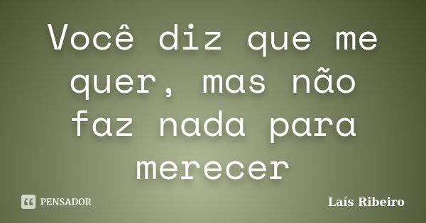 Você diz que me quer, mas não faz nada para merecer... Frase de Laís Ribeiro.