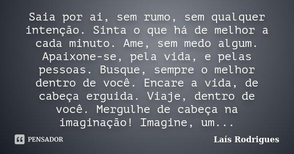 Saia por ai, sem rumo, sem qualquer intenção. Sinta o que há de melhor a cada minuto. Ame, sem medo algum. Apaixone-se, pela vida, e pelas pessoas. Busque, semp... Frase de Laís Rodrigues.