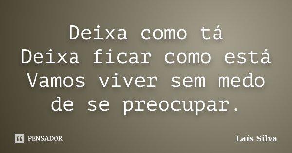 Deixa como tá Deixa ficar como está Vamos viver sem medo de se preocupar.... Frase de Lais Silva.