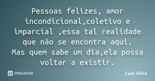 Pessoas felizes, amor incondicional,coletivo e imparcial ,essa tal realidade que não se encontra aqui. Mas quem sabe um dia,ela possa voltar a existir.... Frase de Lais Silva.