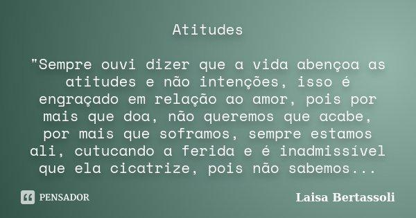"""Atitudes """"Sempre ouvi dizer que a vida abençoa as atitudes e não intenções, isso é engraçado em relação ao amor, pois por mais que doa, não queremos que ac... Frase de Laisa Bertassoli."""