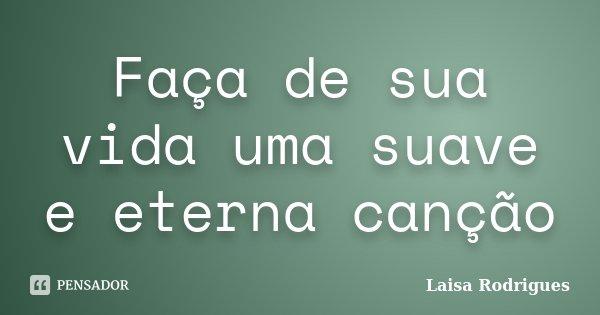 Faça de sua vida uma suave e eterna canção... Frase de Laisa Rodrigues.