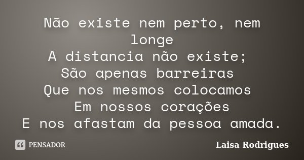 Não existe nem perto, nem longe A distancia não existe; São apenas barreiras Que nos mesmos colocamos Em nossos corações E nos afastam da pessoa amada.... Frase de Laisa Rodrigues.