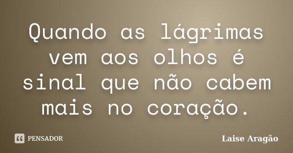 Quando as lágrimas vem aos olhos é sinal que não cabem mais no coração.... Frase de Laise Aragão.