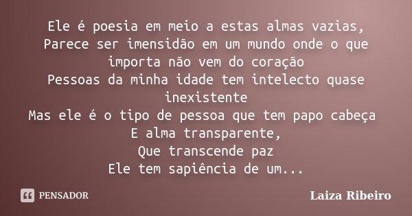 Ele é poesia em meio a estas almas vazias, Parece ser imensidão em um mundo onde o que importa não vem do coração Pessoas da minha idade tem intelecto quase ine... Frase de Laiza Ribeiro.