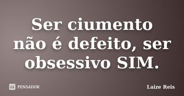 Ser ciumento não é defeito, ser obsessivo SIM.... Frase de Laize Reis.