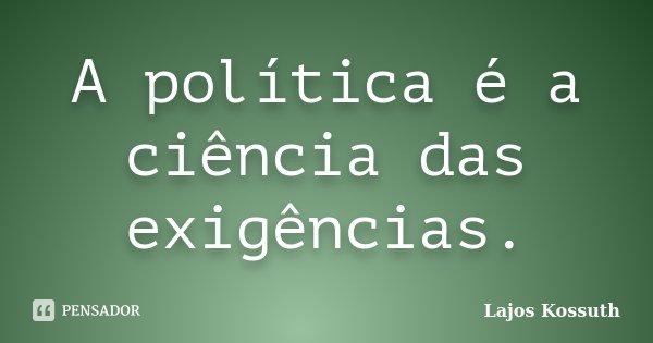 A política é a ciência das exigências.... Frase de Lajos Kossuth.