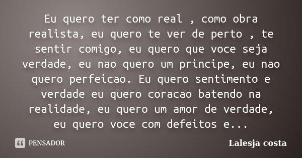Eu quero ter como real , como obra realista, eu quero te ver de perto , te sentir comigo, eu quero que voce seja verdade, eu nao quero um principe, eu nao quero... Frase de Lalesja Costa.
