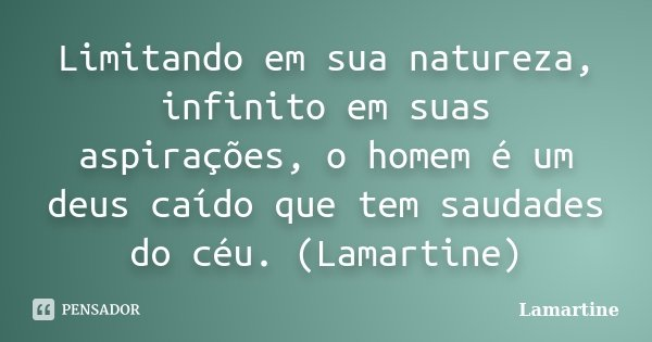 Limitando em sua natureza, infinito em suas aspirações, o homem é um deus caído que tem saudades do céu. (Lamartine)... Frase de Lamartine.
