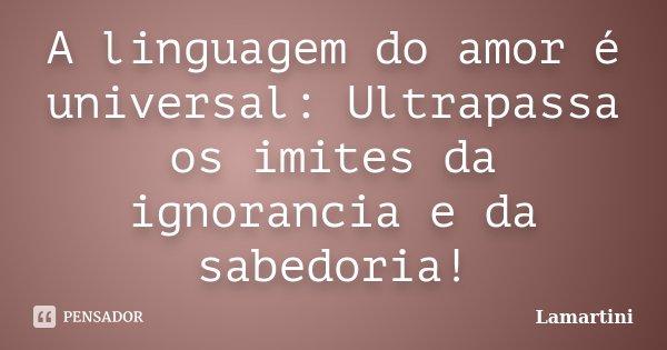 A linguagem do amor é universal: Ultrapassa os imites da ignorancia e da sabedoria!... Frase de Lamartini.
