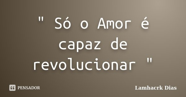 """ Só o Amor é capaz de revolucionar ""... Frase de Lamhacrk Dias."