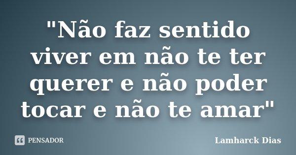 """""""Não faz sentido viver em não te ter querer e não poder tocar e não te amar""""... Frase de Lamharck Dias."""