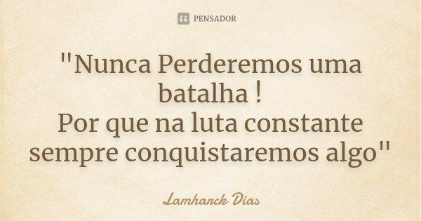 """""""Nunca Perderemos uma batalha ! Por que na luta constante sempre conquistaremos algo""""... Frase de Lamharck Dias."""