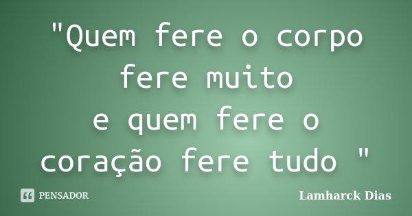 """""""Quem fere o corpo fere muito e quem fere o coração fere tudo """"... Frase de Lamharck Dias."""
