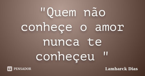 """""""Quem não conheçe o amor nunca te conheçeu """"... Frase de Lamharck Dias."""