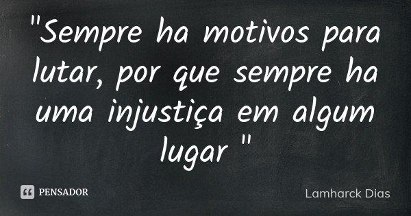 """""""Sempre ha motivos para lutar, por que sempre ha uma injustiça em algum lugar """"... Frase de Lamharck Dias."""