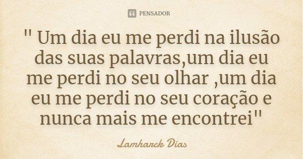 """"""" Um dia eu me perdi na ilusão das suas palavras,um dia eu me perdi no seu olhar ,um dia eu me perdi no seu coração e nunca mais me encontrei""""... Frase de Lamharck Dias."""