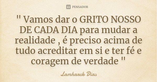 """"""" Vamos dar o GRITO NOSSO DE CADA DIA para mudar a realidade , é preciso acima de tudo acreditar em si e ter fé e coragem de verdade """"... Frase de Lamharck Dias."""