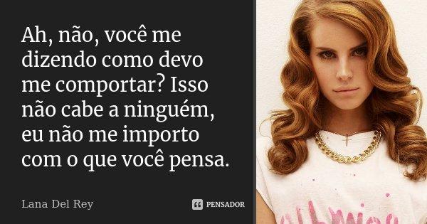 Ah, não, você me dizendo como devo me comportar? Isso não cabe a ninguém, eu não me importo com o que você pensa.... Frase de Lana Del Rey.