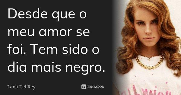 Desde que o meu amor se foi. Tem sido o dia mais negro.... Frase de Lana Del Rey.