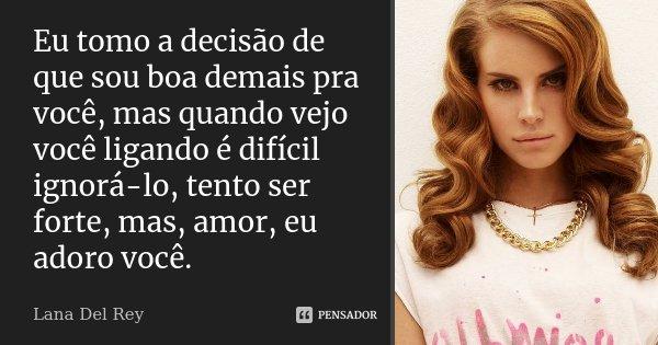 Eu tomo a decisão de que sou boa demais pra você mas quando vejo você ligando, é difícil ignorá-lo, tento ser forte, mas, amor, eu adoro você.... Frase de Lana Del Rey.