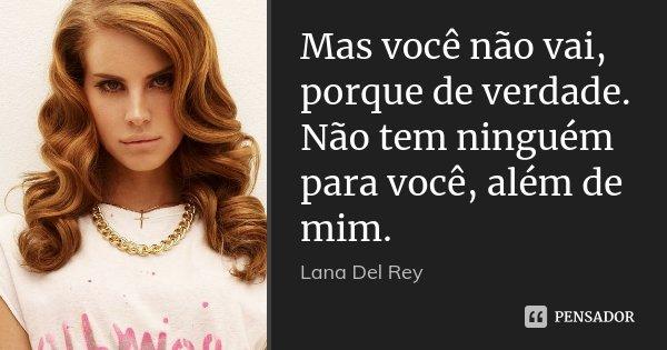 Mas você não vai, porque de verdade. Não tem ninguém para você, além de mim.... Frase de Lana Del Rey.