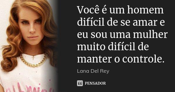 Você é um homem difícil de se amar e eu sou uma mulher muito difícil de manter o controle.... Frase de Lana del Rey.