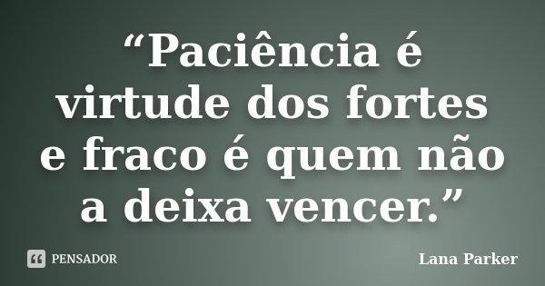 """""""Paciência é virtude dos fortes e fraco é quem não a deixa vencer.""""... Frase de Lana Parker."""