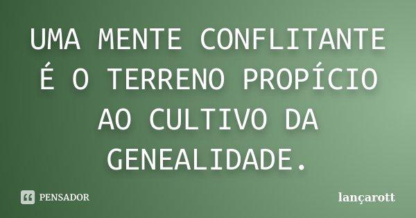 UMA MENTE CONFLITANTE É O TERRENO PROPÍCIO AO CULTIVO DA GENEALIDADE.... Frase de LANÇAROTT.