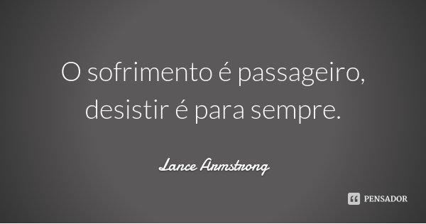 O sofrimento é passageiro, desistir é para sempre.... Frase de Lance Armstrong.