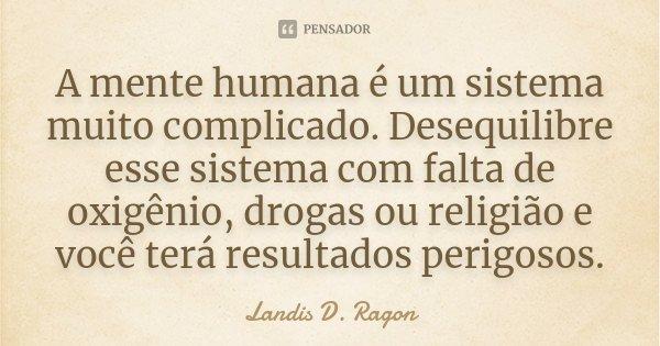 A mente humana é um sistema muito complicado. Desequilibre esse sistema com falta de oxigênio, drogas ou religião e você terá resultados perigosos.... Frase de Landis D. Ragon.