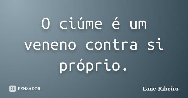O ciúme é um veneno contra si próprio.... Frase de Lane Ribeiro.