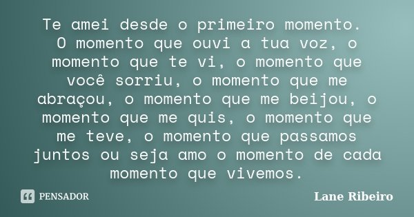 Te amei desde o primeiro momento. O momento que ouvi a tua voz, o momento que te vi, o momento que você sorriu, o momento que me abraçou, o momento que me beijo... Frase de Lane Ribeiro.