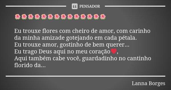 🌺🌺🌺🌺🌺🌺🌺🌺🌺🌺🌺🌺🌺🌺 Eu trouxe flores com cheiro de amor, com carinho da minha amizade gotejando em cada pétala. Eu trouxe amor, gostinho de bem querer... Eu trago De... Frase de Lanna Borges.