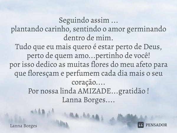 Seguindo assim ... plantando carinho, sentindo o amor germinando dentro de mim. Tudo que eu mais quero é estar perto de Deus, perto de quem amo...pertinho de v... Frase de Lanna Borges.