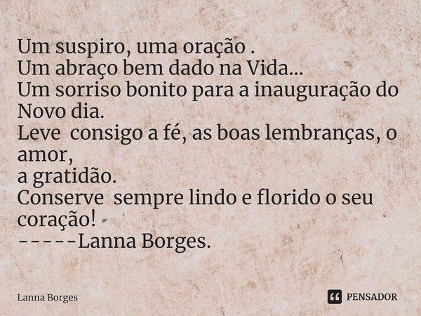 Um suspiro, uma oração . Um abraço bem dado na Vida... Um sorriso bonito para a inauguração do Novo dia. Leve consigo a fé, as boas lembranças, o amor, a grati... Frase de Lanna Borges.