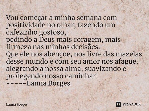 Vou começar a minha semana com positividade no olhar, fazendo um cafezinho gostoso, pedindo a Deus mais coragem, mais firmeza nas minhas decisões. Que ele nos... Frase de Lanna Borges.