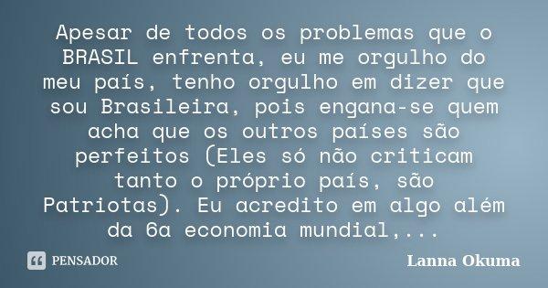 Apesar de todos os problemas que o BRASIL enfrenta, eu me orgulho do meu país, tenho orgulho em dizer que sou Brasileira, pois engana-se quem acha que os outros... Frase de Lanna Okuma.