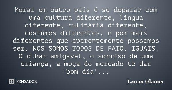 Morar em outro país é se deparar com uma cultura diferente, língua diferente, culinária diferente, costumes diferentes, e por mais diferentes que aparentemente ... Frase de Lanna Okuma.
