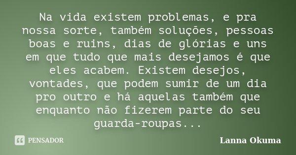 Na vida existem problemas, e pra nossa sorte, também soluções, pessoas boas e ruins, dias de glórias e uns em que tudo que mais desejamos é que eles acabem. Exi... Frase de Lanna Okuma.