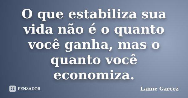 O que estabiliza sua vida não é o quanto você ganha, mas o quanto você economiza.... Frase de Lanne Garcez.