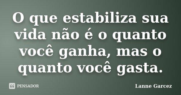 O que estabiliza sua vida não é o quanto você ganha, mas o quanto você gasta.... Frase de Lanne Garcez.