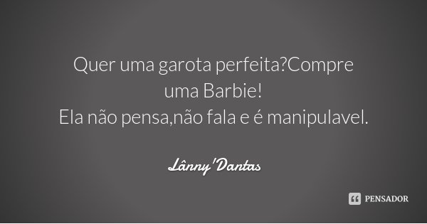 Quer uma garota perfeita?Compre uma Barbie! Ela não pensa,não fala e é manipulavel.... Frase de Lânny'Dantas.